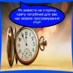 Як вивести на сторінці сайту потрібний для вас час мовою програмування PHP